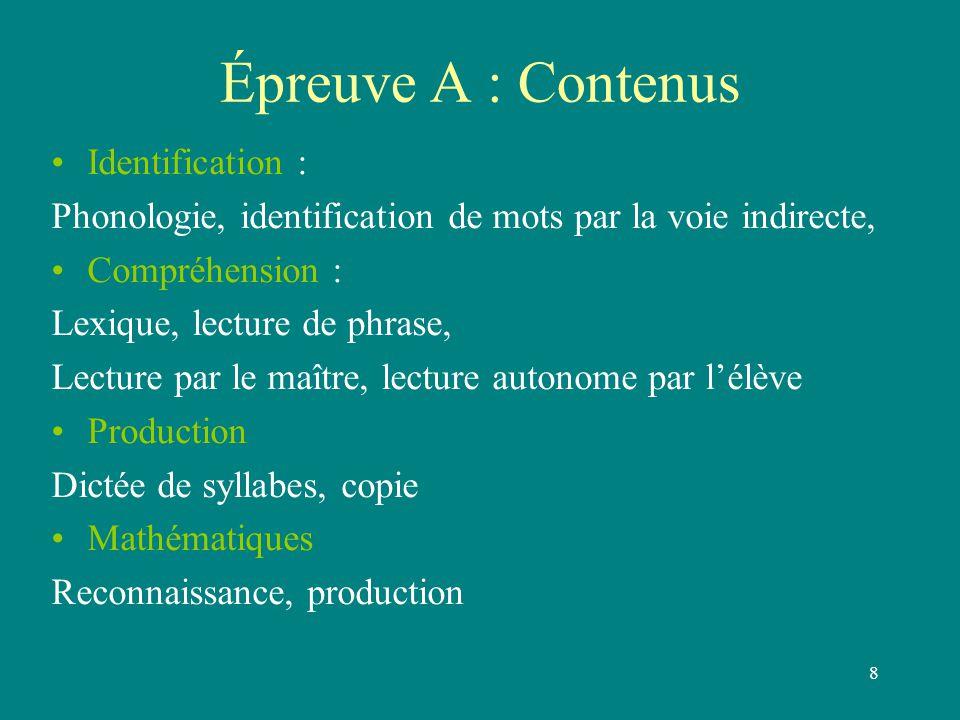 8 Épreuve A : Contenus Identification : Phonologie, identification de mots par la voie indirecte, Compréhension : Lexique, lecture de phrase, Lecture