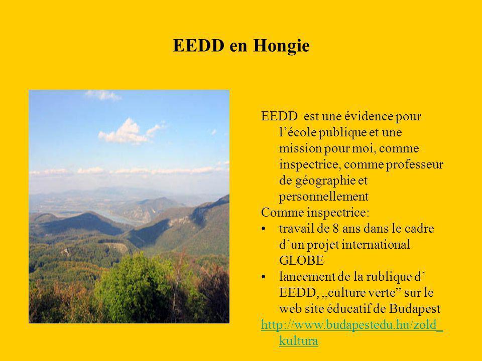 """EEDD en Hongie hmfjh EEDD est une évidence pour l'école publique et une mission pour moi, comme inspectrice, comme professeur de géographie et personnellement Comme inspectrice: travail de 8 ans dans le cadre d'un projet international GLOBE lancement de la rublique d' EEDD, """"culture verte sur le web site éducatif de Budapest http://www.budapestedu.hu/zold_ kultura"""