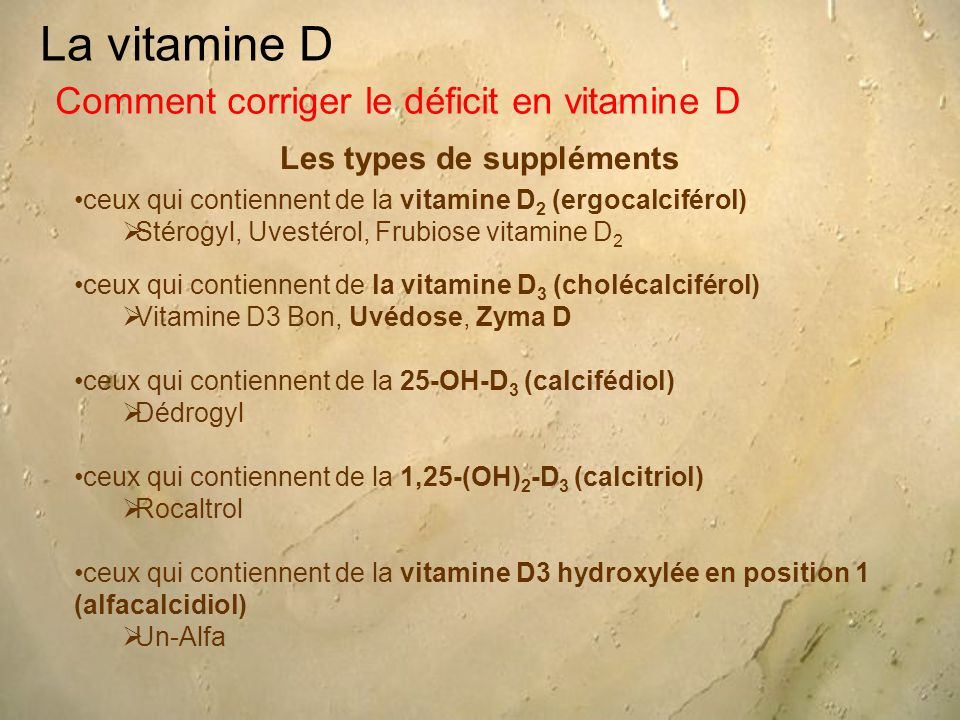 La vitamine D Les types de suppléments Comment corriger le déficit en vitamine D ceux qui contiennent de la vitamine D 2 (ergocalciférol)  Stérogyl, Uvestérol, Frubiose vitamine D 2 ceux qui contiennent de la vitamine D 3 (cholécalciférol)  Vitamine D3 Bon, Uvédose, Zyma D ceux qui contiennent de la 25-OH-D 3 (calcifédiol)  Dédrogyl ceux qui contiennent de la 1,25-(OH) 2 -D 3 (calcitriol)  Rocaltrol ceux qui contiennent de la vitamine D3 hydroxylée en position 1 (alfacalcidiol)  Un-Alfa