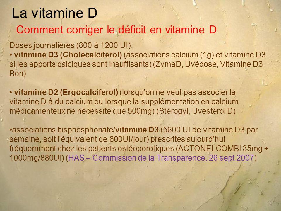 La vitamine D Doses journalières (800 à 1200 UI): vitamine D3 (Cholécalciférol) (associations calcium (1g) et vitamine D3 si les apports calciques sont insuffisants) (ZymaD, Uvédose, Vitamine D3 Bon) vitamine D2 (Ergocalciferol) (lorsqu'on ne veut pas associer la vitamine D à du calcium ou lorsque la supplémentation en calcium médicamenteux ne nécessite que 500mg) (Stérogyl, Uvestérol D) associations bisphosphonate/vitamine D3 (5600 UI de vitamine D3 par semaine, soit l'équivalent de 800UI/jour) prescrites aujourd'hui fréquemment chez les patients ostéoporotiques (ACTONELCOMBI 35mg + 1000mg/880UI) (HAS – Commission de la Transparence, 26 sept 2007) Comment corriger le déficit en vitamine D