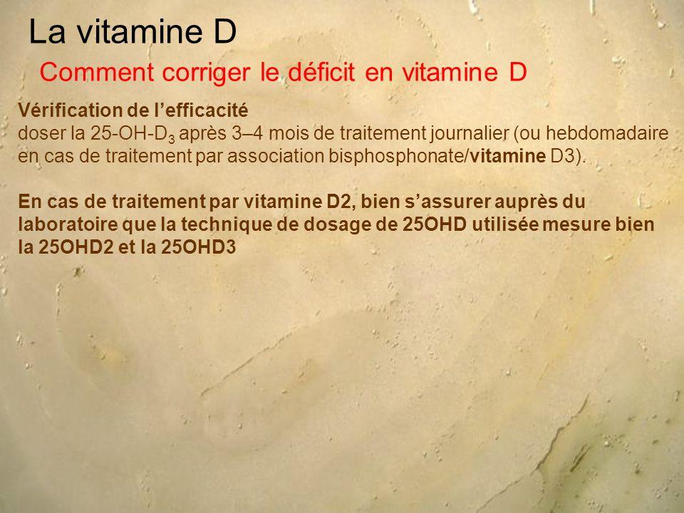 La vitamine D Vérification de l'efficacité doser la 25-OH-D 3 après 3–4 mois de traitement journalier (ou hebdomadaire en cas de traitement par association bisphosphonate/vitamine D3).