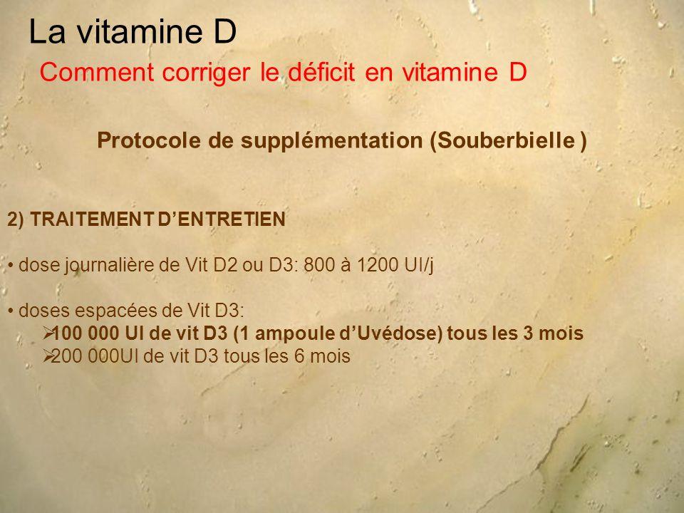 La vitamine D Protocole de supplémentation (Souberbielle ) Comment corriger le déficit en vitamine D 2) TRAITEMENT D'ENTRETIEN dose journalière de Vit D2 ou D3: 800 à 1200 UI/j doses espacées de Vit D3:  100 000 UI de vit D3 (1 ampoule d'Uvédose) tous les 3 mois  200 000UI de vit D3 tous les 6 mois