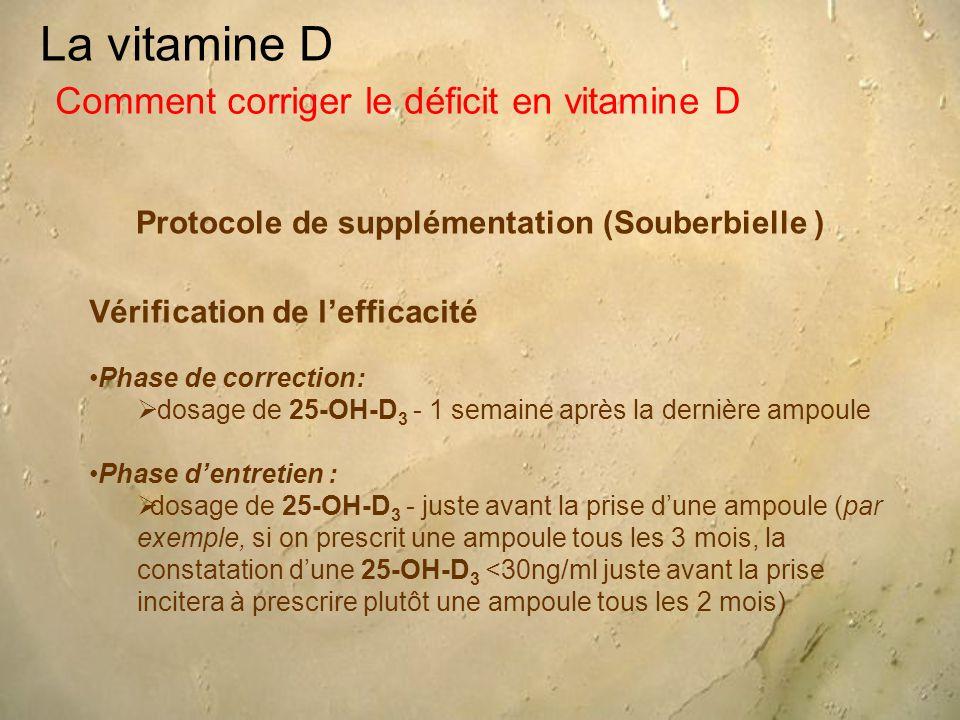 La vitamine D Protocole de supplémentation (Souberbielle ) Comment corriger le déficit en vitamine D Vérification de l'efficacité Phase de correction:  dosage de 25-OH-D 3 - 1 semaine après la dernière ampoule Phase d'entretien :  dosage de 25-OH-D 3 - juste avant la prise d'une ampoule (par exemple, si on prescrit une ampoule tous les 3 mois, la constatation d'une 25-OH-D 3 <30ng/ml juste avant la prise incitera à prescrire plutôt une ampoule tous les 2 mois)