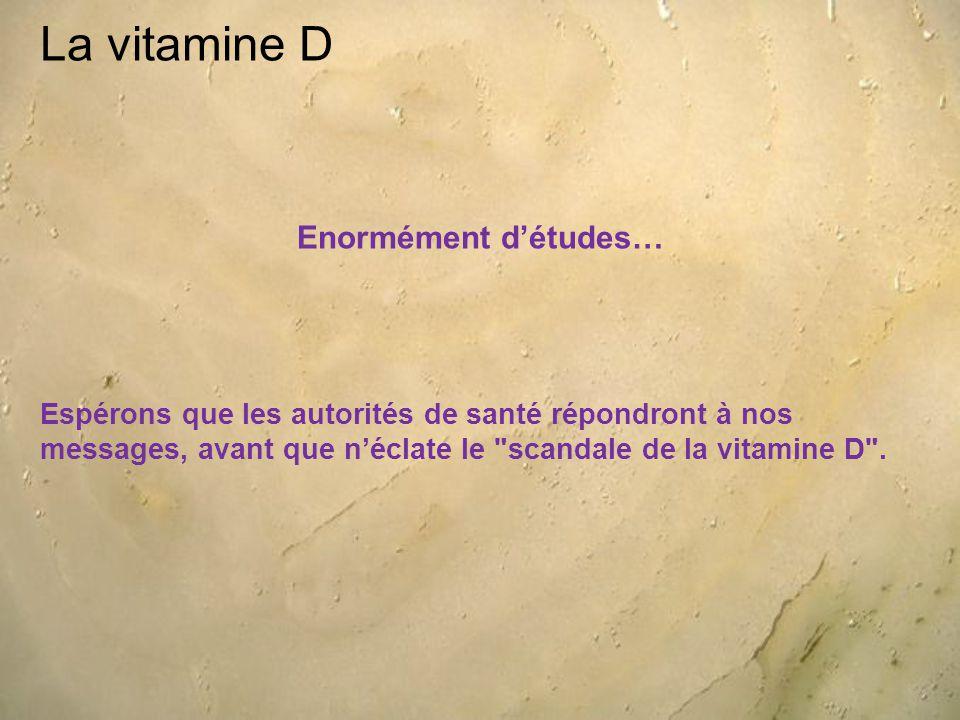 La vitamine D Enormément d'études… Espérons que les autorités de santé répondront à nos messages, avant que n'éclate le scandale de la vitamine D .