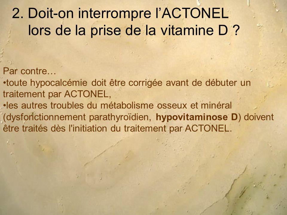 2. Doit-on interrompre l'ACTONEL lors de la prise de la vitamine D ? Par contre… toute hypocalcémie doit être corrigée avant de débuter un traitement