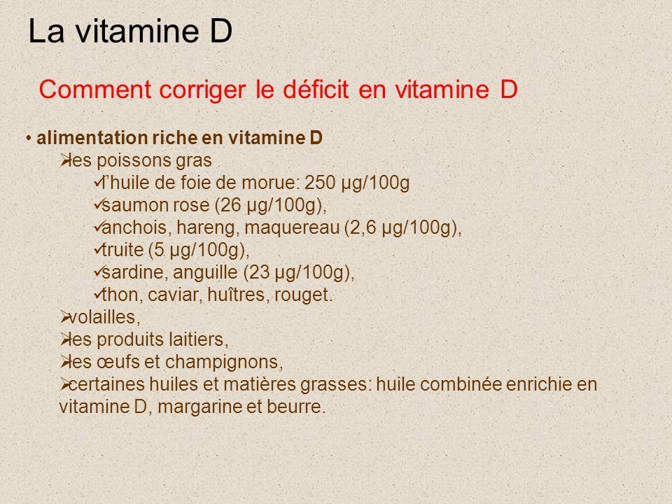 La vitamine D alimentation riche en vitamine D  les poissons gras l'huile de foie de morue: 250 µg/100g saumon rose (26 µg/100g), anchois, hareng, maquereau (2,6 µg/100g), truite (5 µg/100g), sardine, anguille (23 µg/100g), thon, caviar, huîtres, rouget.