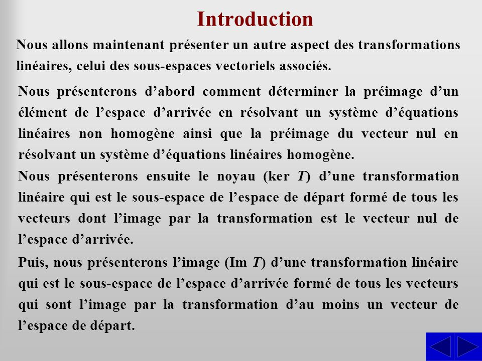 Exemple S Soit la transformation linéaire T: R 3  R 3 définie par : T(x; y; z) = (x – 2y –3z; 3x – 4y – 5z; 2x – 2y – 2z) On cherche les triplets (a; b; c) dans l'espace vectoriel d'arrivée tels qu'il existe au moins un triplet (x; y; z) de l'espace de départ pour lequel : T(x; y; z) = (a; b; c), d'où : Par la méthode de Gauss, on obtient : ≈ L 1 L 2 – 3L 1 L 3 – 2L 1 S x – 2y – 3z = a 3x – 4y – 5z = b 2x – 2y – 2z = c 1 3 –2 –4 –3 –5 a b 2–2 c 1 0 2 –3 4 a b – 3a 024 c – 2a ≈ L 1 L 2 L 3 – L 2 1 0 –2 2 –3 4 a b – 3a 000a – b + c On trouve donc : Im T = {(a; b; c)  R 3   a – b + c = 0 } En isolant c dans la condition a – b + c = 0, on a c = – a + b.