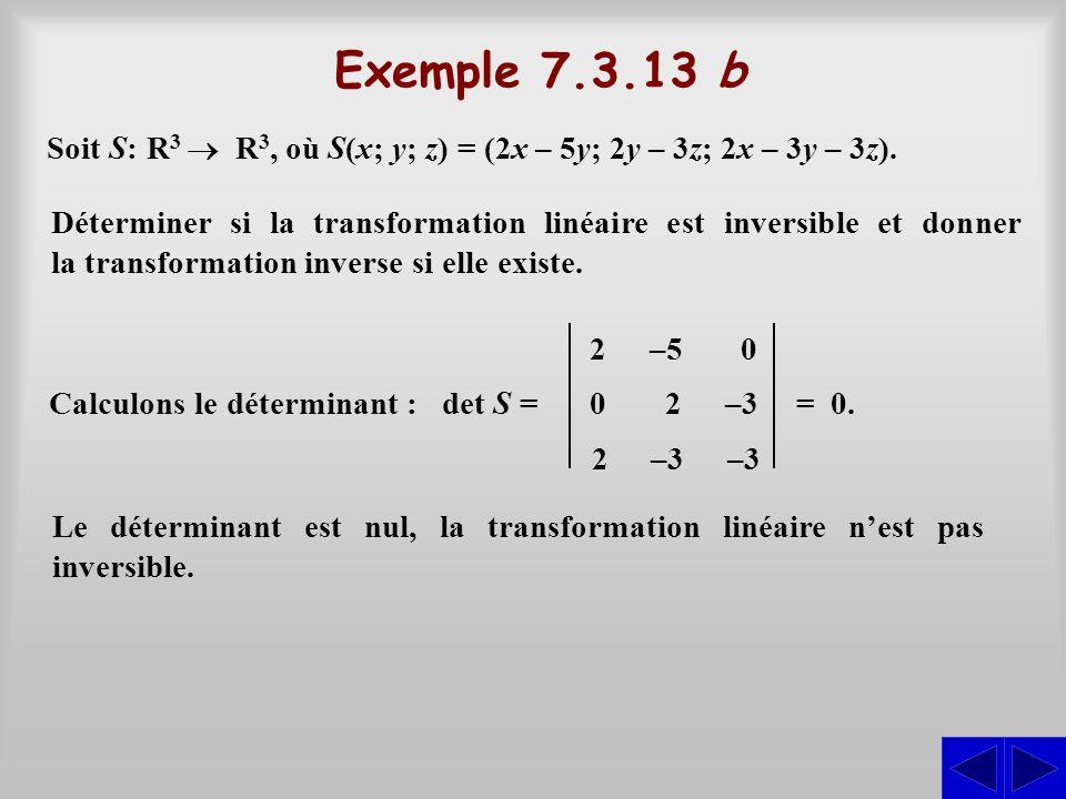 Exemple 7.3.13 b Déterminer si la transformation linéaire est inversible et donner la transformation inverse si elle existe. Soit S: R 3  R 3, où S