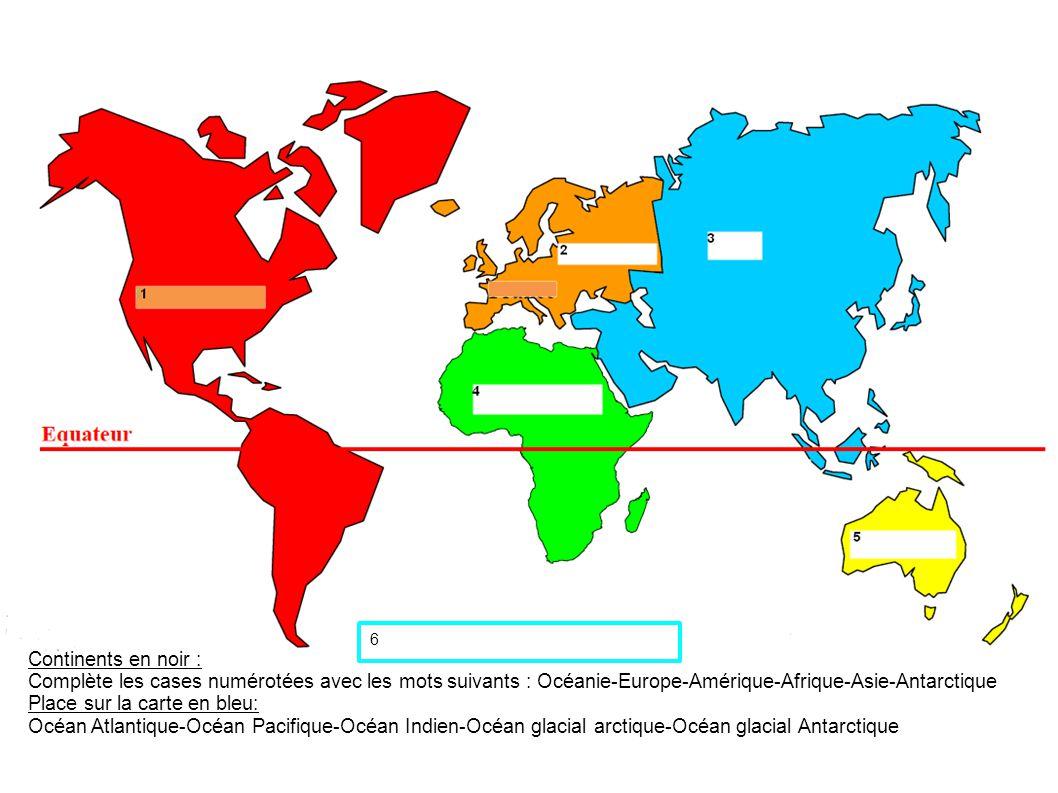 Continents en noir : Complète les cases numérotées avec les mots suivants : Océanie-Europe-Amérique-Afrique-Asie-Antarctique Place sur la carte en ble