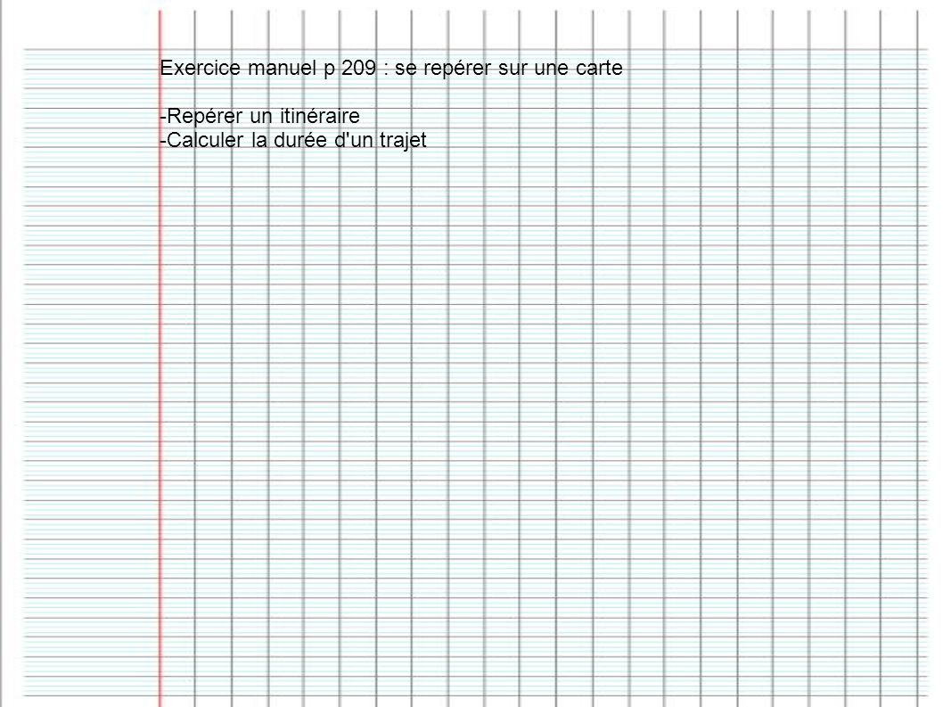 Exercice manuel p 209 : se repérer sur une carte -Repérer un itinéraire -Calculer la durée d'un trajet