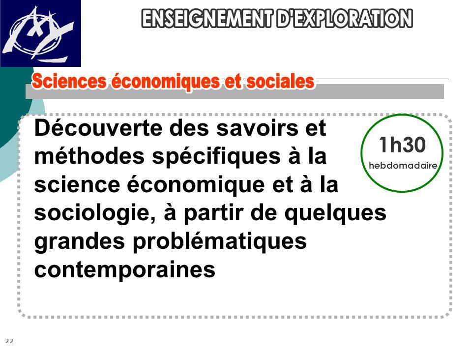 Découverte des savoirs et méthodes spécifiques à la science économique et à la sociologie, à partir de quelques grandes problématiques contemporaines 1h30 hebdomadaire 22