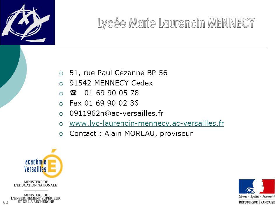 62  51, rue Paul Cézanne BP 56  91542 MENNECY Cedex   01 69 90 05 78  Fax 01 69 90 02 36  0911962n@ac-versailles.fr  www.lyc-laurencin-mennecy.ac-versailles.fr www.lyc-laurencin-mennecy.ac-versailles.fr  Contact : Alain MOREAU, proviseur
