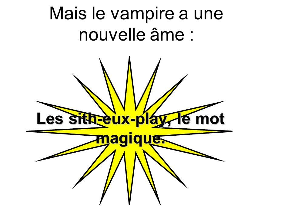 Mais le vampire a une nouvelle âme : Les sith-eux-play, le mot magique.