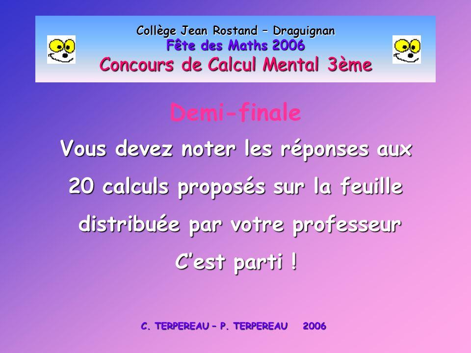 Demi-finale Collège Jean Rostand – Draguignan Fête des Maths 2006 Concours de Calcul Mental 3ème Vous devez noter les réponses aux 20 calculs proposés sur la feuille distribuée par votre professeur distribuée par votre professeur C'est parti .