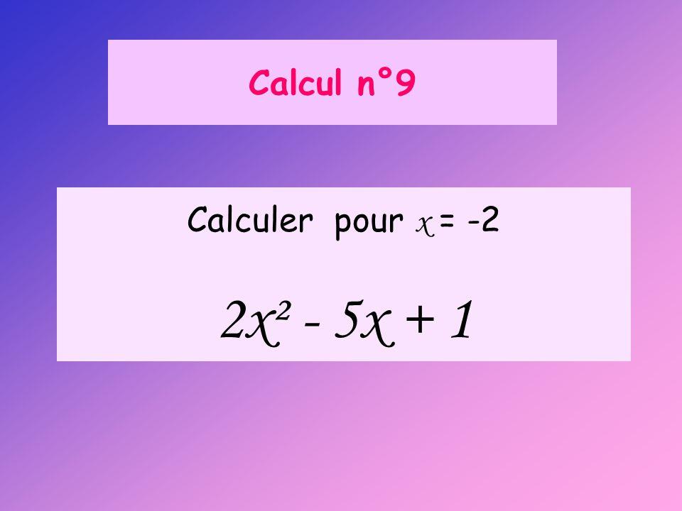 Calcul n°9 Calculer pour x = -2 2x² - 5x + 1