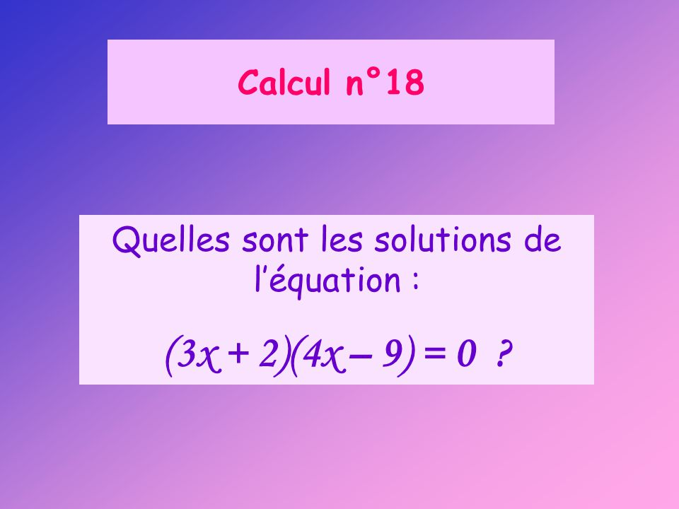 Calcul n°18 Quelles sont les solutions de l'équation : (3x + 2)(4x – 9) = 0 ?
