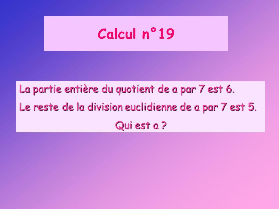 Calcul n°19 La partie entière du quotient de a par 7 est 6.