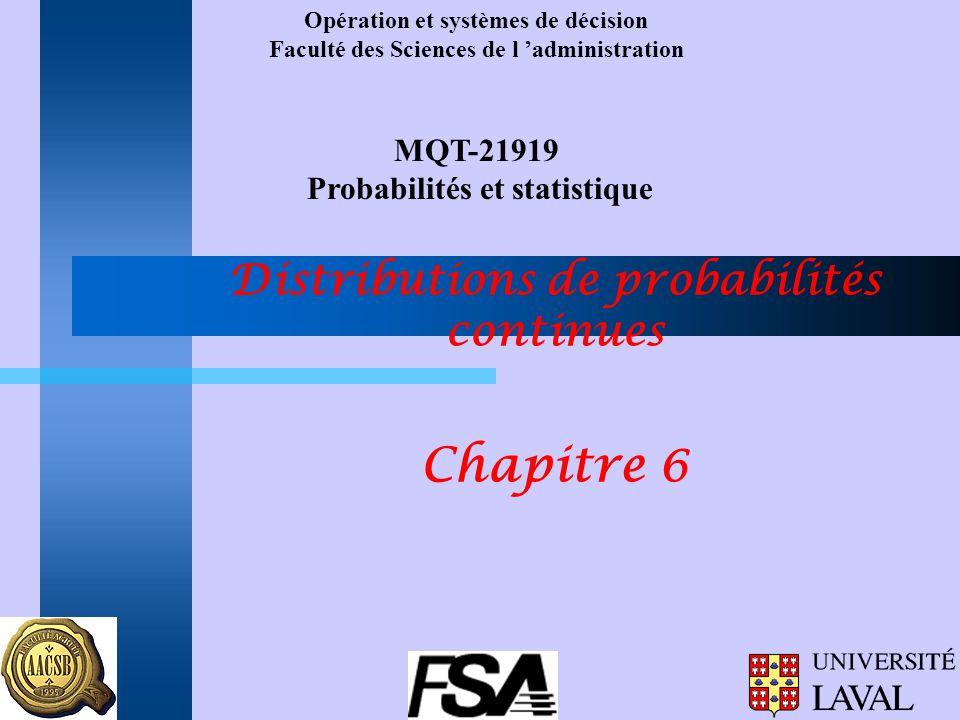 Opération et systèmes de décision Faculté des Sciences de l 'administration MQT-21919 Probabilités et statistique Distributions de probabilités continues Chapitre 6