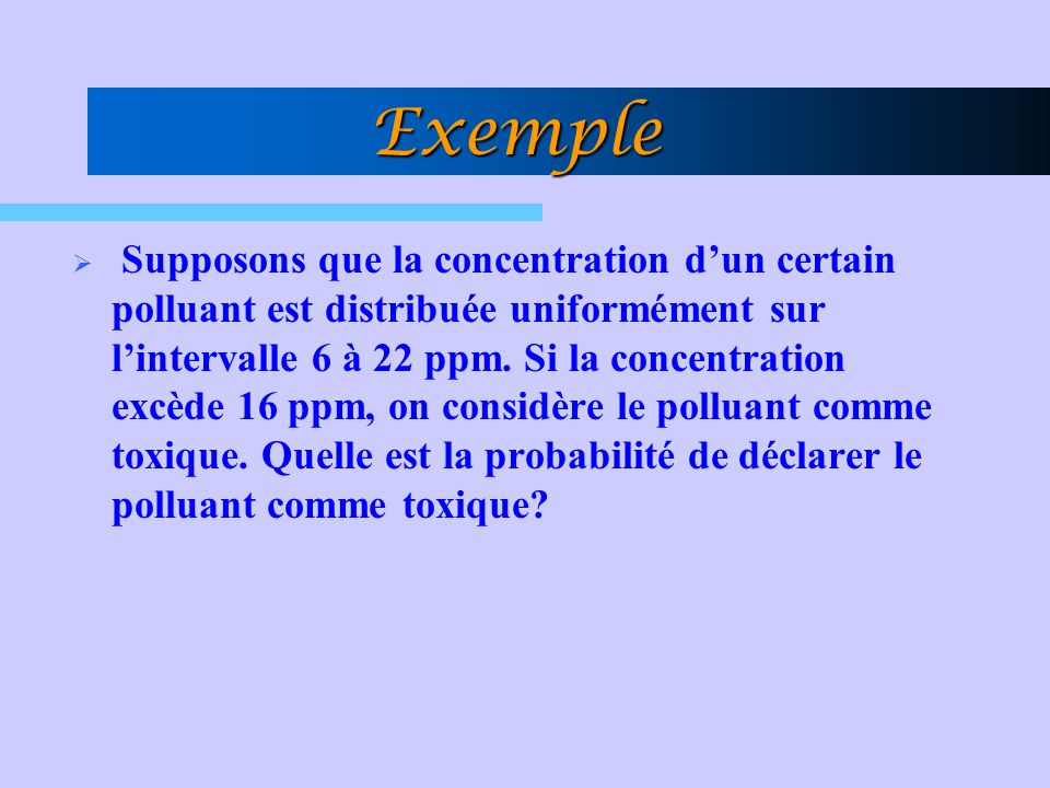 Exemple  Supposons que la concentration d'un certain polluant est distribuée uniformément sur l'intervalle 6 à 22 ppm. Si la concentration excède 16