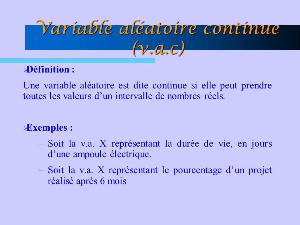 Variable aléatoire continue (v.a.c)  Définition : Une variable aléatoire est dite continue si elle peut prendre toutes les valeurs d'un intervalle de nombres réels.