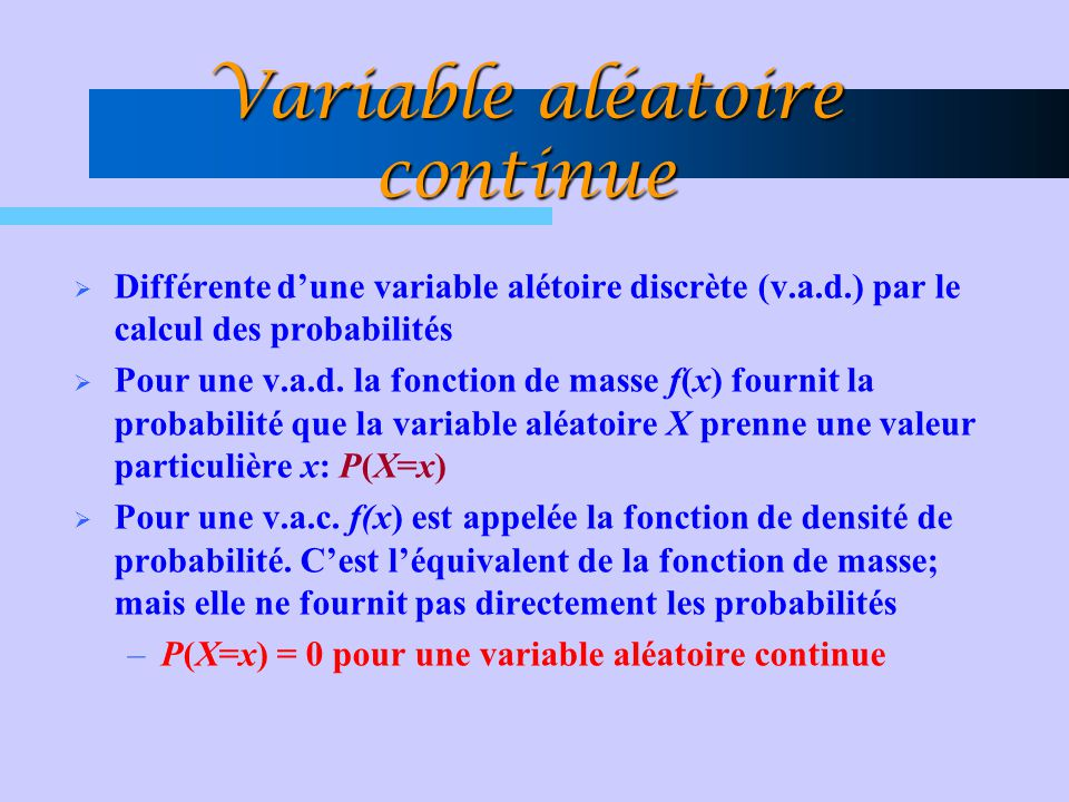 Variable aléatoire continue  Différente d'une variable alétoire discrète (v.a.d.) par le calcul des probabilités  Pour une v.a.d. la fonction de mas