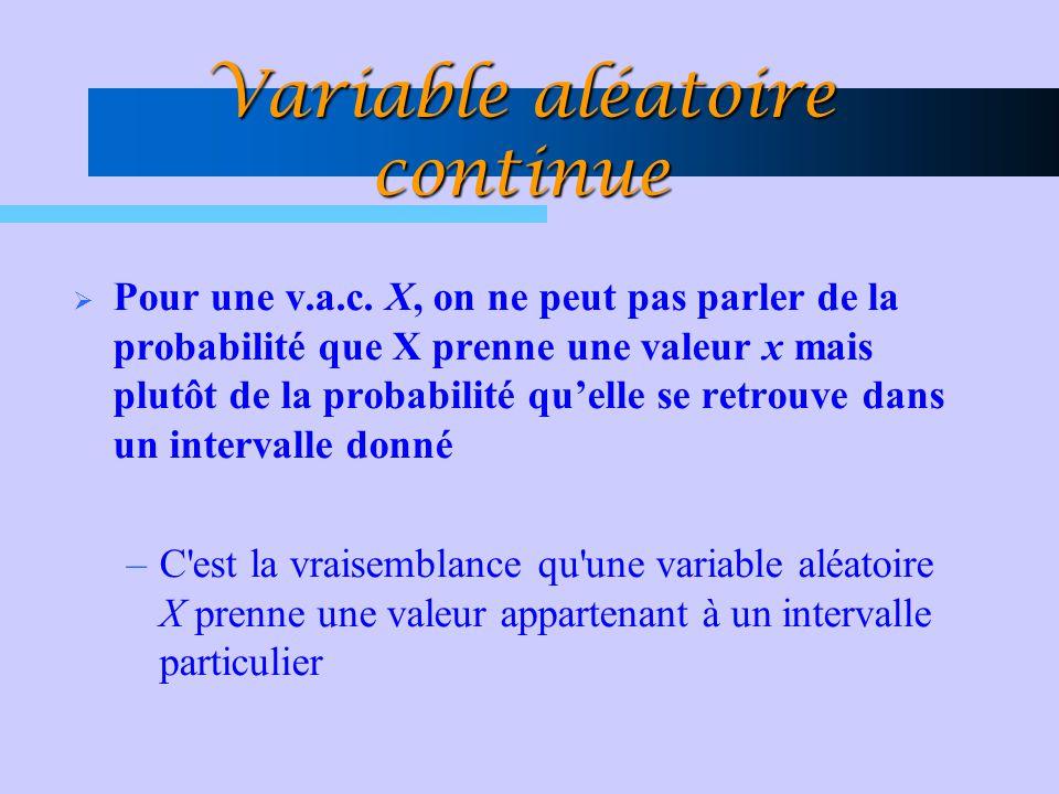 Variable aléatoire continue  Pour une v.a.c. X, on ne peut pas parler de la probabilité que X prenne une valeur x mais plutôt de la probabilité qu'el