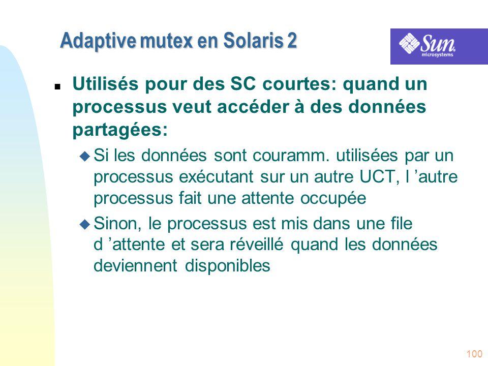100 Adaptive mutex en Solaris 2 n Utilisés pour des SC courtes: quand un processus veut accéder à des données partagées: u Si les données sont couramm
