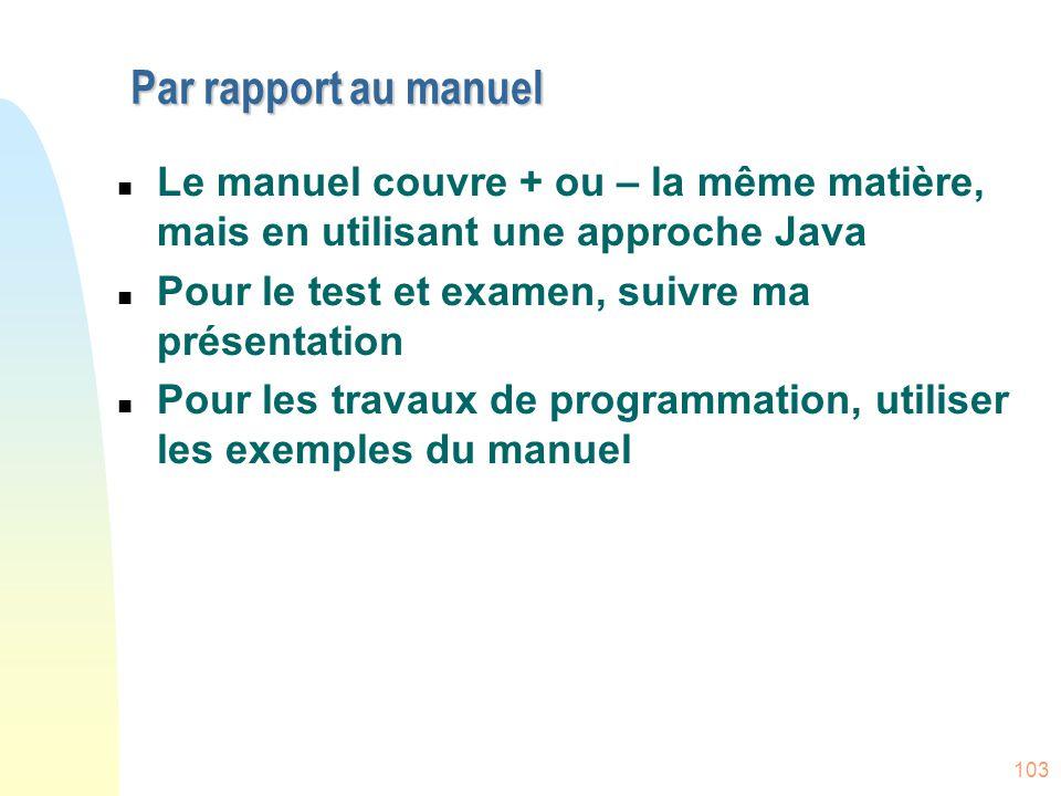 103 Par rapport au manuel n Le manuel couvre + ou – la même matière, mais en utilisant une approche Java n Pour le test et examen, suivre ma présentat