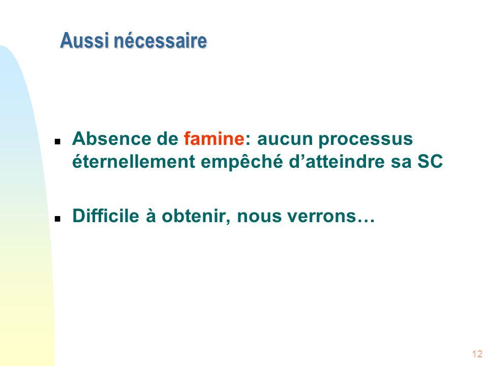 12 Aussi nécessaire n Absence de famine: aucun processus éternellement empêché d'atteindre sa SC n Difficile à obtenir, nous verrons…