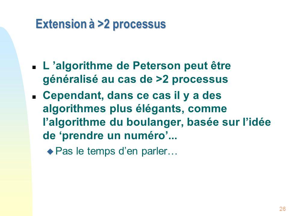 26 Extension à >2 processus n L 'algorithme de Peterson peut être généralisé au cas de >2 processus n Cependant, dans ce cas il y a des algorithmes pl