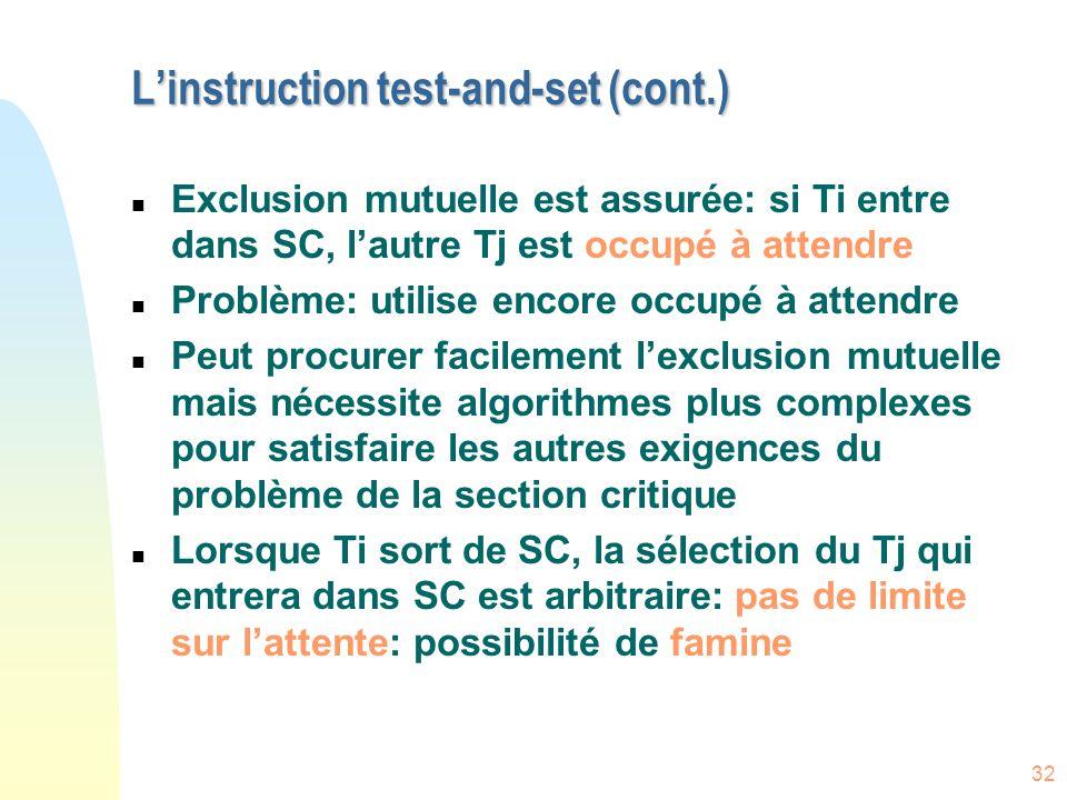 32 L'instruction test-and-set (cont.) n Exclusion mutuelle est assurée: si Ti entre dans SC, l'autre Tj est occupé à attendre n Problème: utilise enco