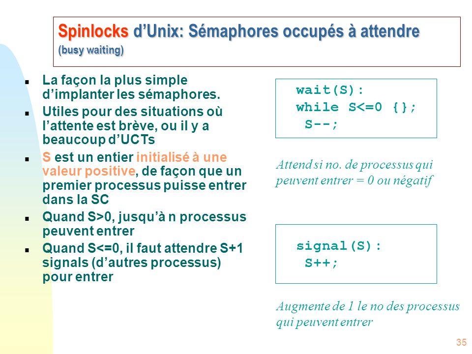 35 Spinlocks d'Unix: Sémaphores occupés à attendre (busy waiting) n La façon la plus simple d'implanter les sémaphores. n Utiles pour des situations o