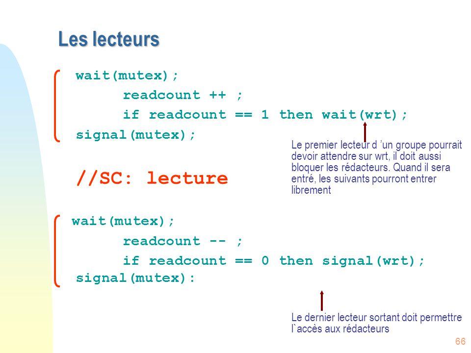 66 Les lecteurs wait(mutex); readcount ++ ; if readcount == 1 then wait(wrt); signal(mutex); //SC: lecture wait(mutex); readcount -- ; if readcount ==