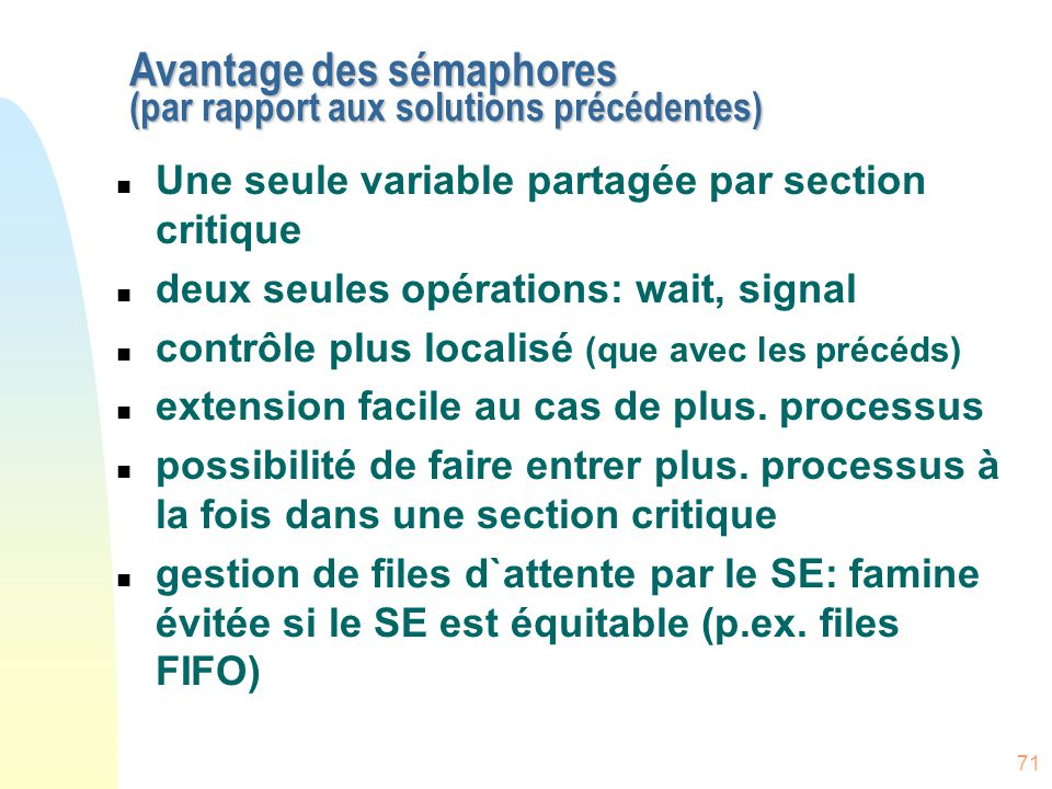 71 Avantage des sémaphores (par rapport aux solutions précédentes) n Une seule variable partagée par section critique n deux seules opérations: wait,