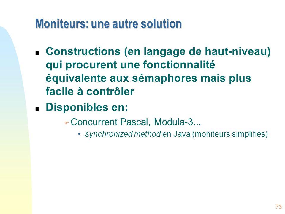 73 Moniteurs: une autre solution n Constructions (en langage de haut-niveau) qui procurent une fonctionnalité équivalente aux sémaphores mais plus fac