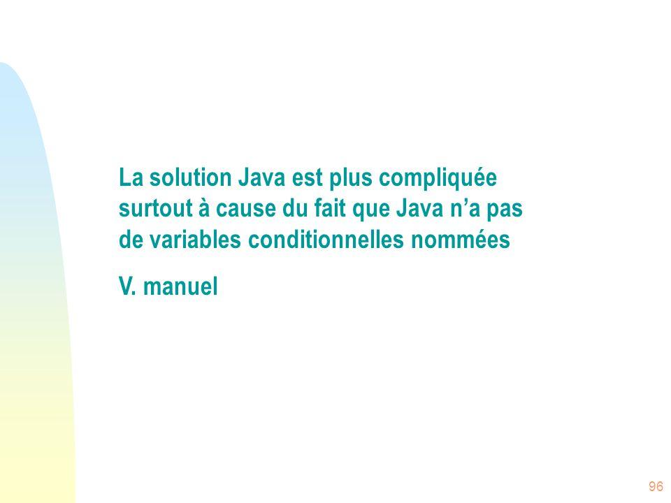 96 La solution Java est plus compliquée surtout à cause du fait que Java n'a pas de variables conditionnelles nommées V. manuel