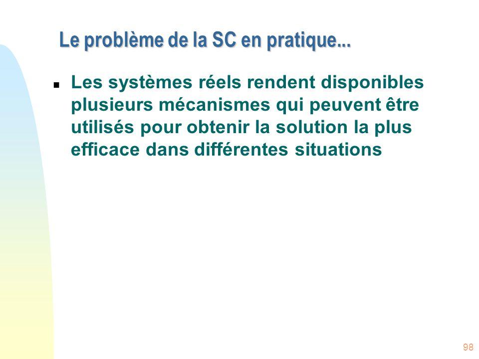 98 Le problème de la SC en pratique... n Les systèmes réels rendent disponibles plusieurs mécanismes qui peuvent être utilisés pour obtenir la solutio