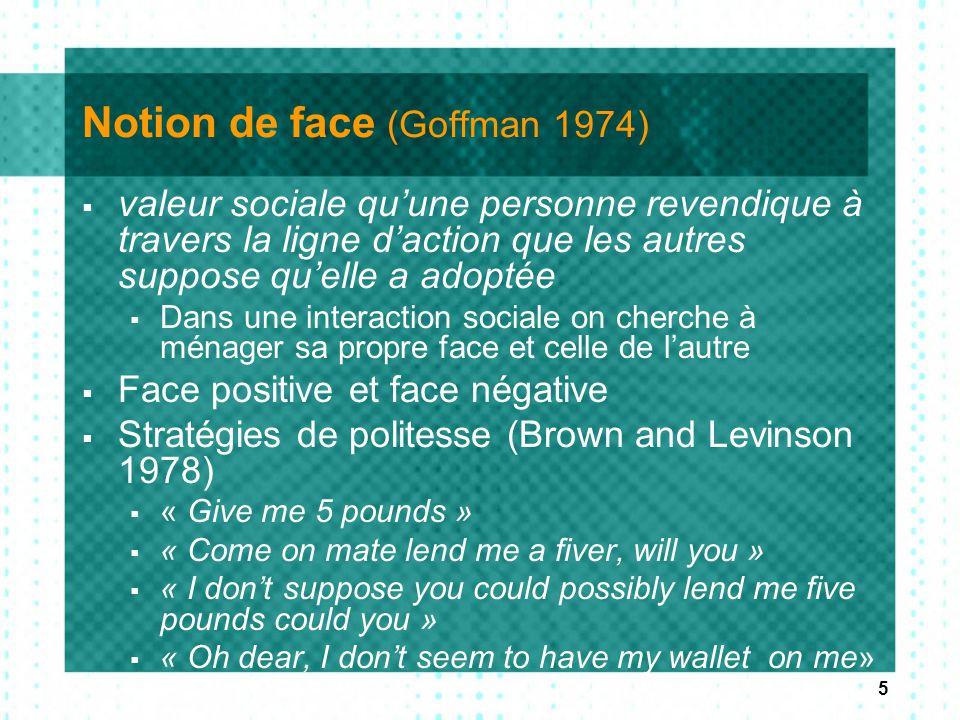 5 Notion de face (Goffman 1974)  valeur sociale qu'une personne revendique à travers la ligne d'action que les autres suppose qu'elle a adoptée  Dan