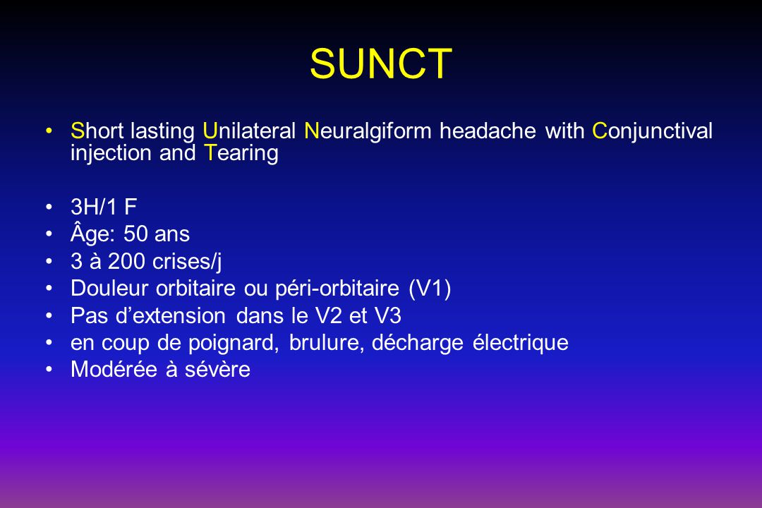 SUNCT Short lasting Unilateral Neuralgiform headache with Conjunctival injection and Tearing 3H/1 F Âge: 50 ans 3 à 200 crises/j Douleur orbitaire ou
