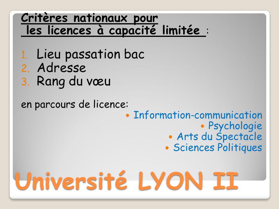 Université LYON II Critères nationaux pour les licences à capacité limitée : 1. Lieu passation bac 2. Adresse 3. Rang du vœu en parcours de licence: I