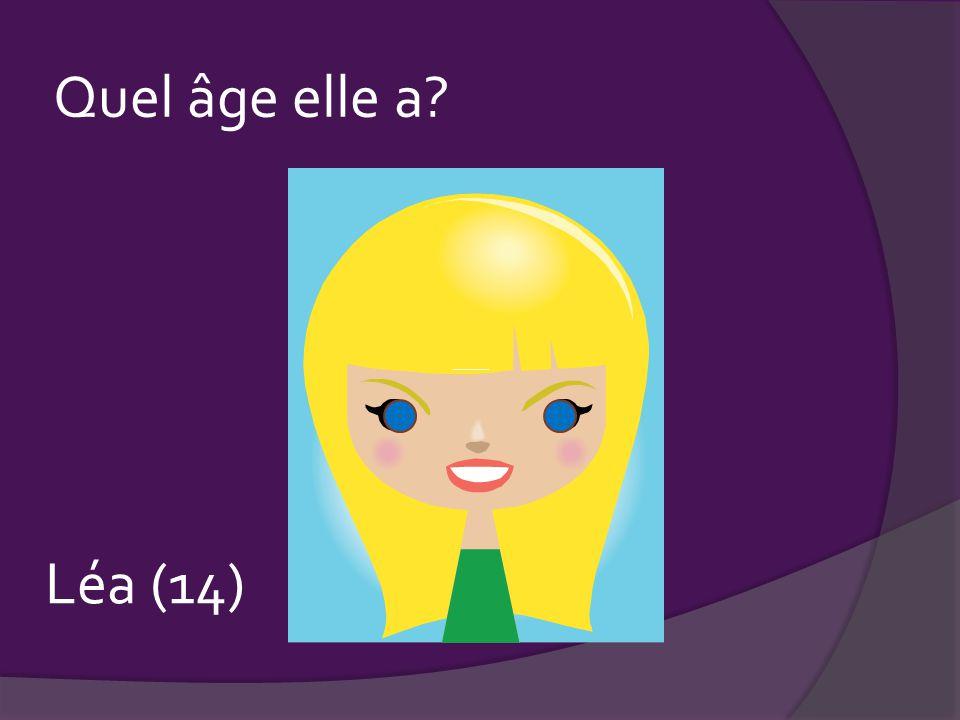 Quel âge elle a? ____ Léa (14)