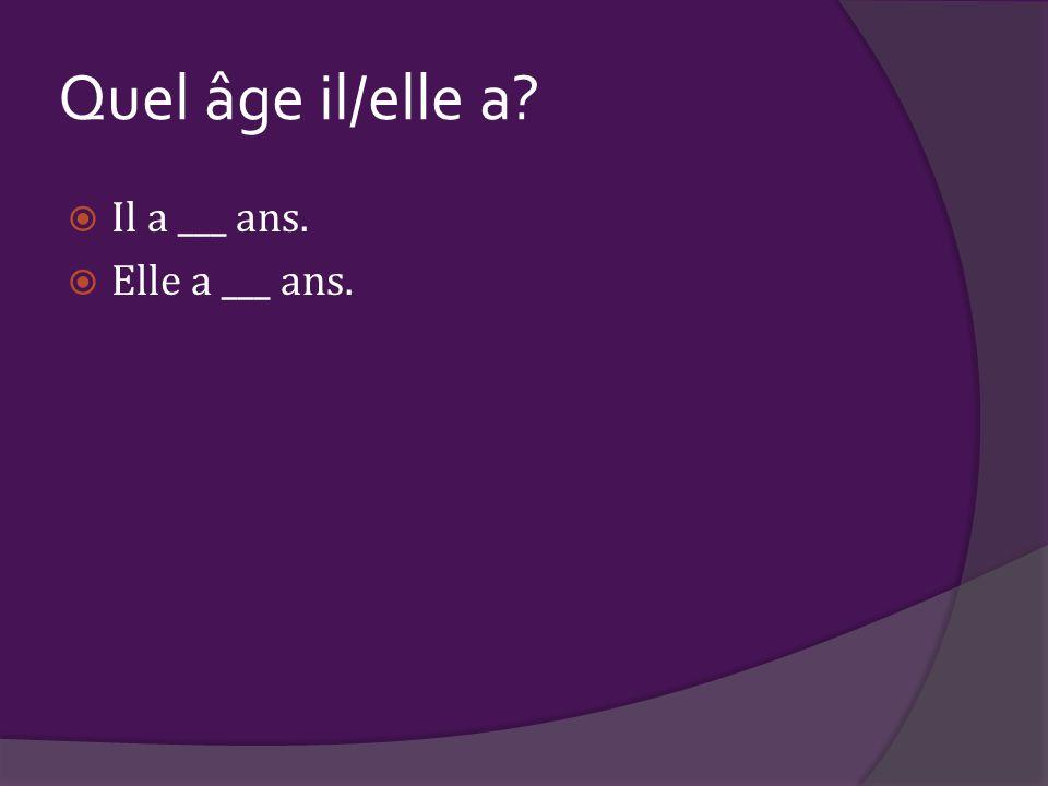Quel âge il/elle a?  Il a ___ ans.  Elle a ___ ans.