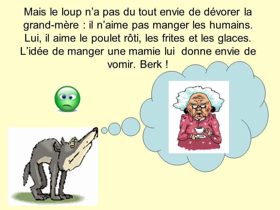Mais le loup n'a pas du tout envie de dévorer la grand-mère : il n'aime pas manger les humains. Lui, il aime le poulet rôti, les frites et les glaces.