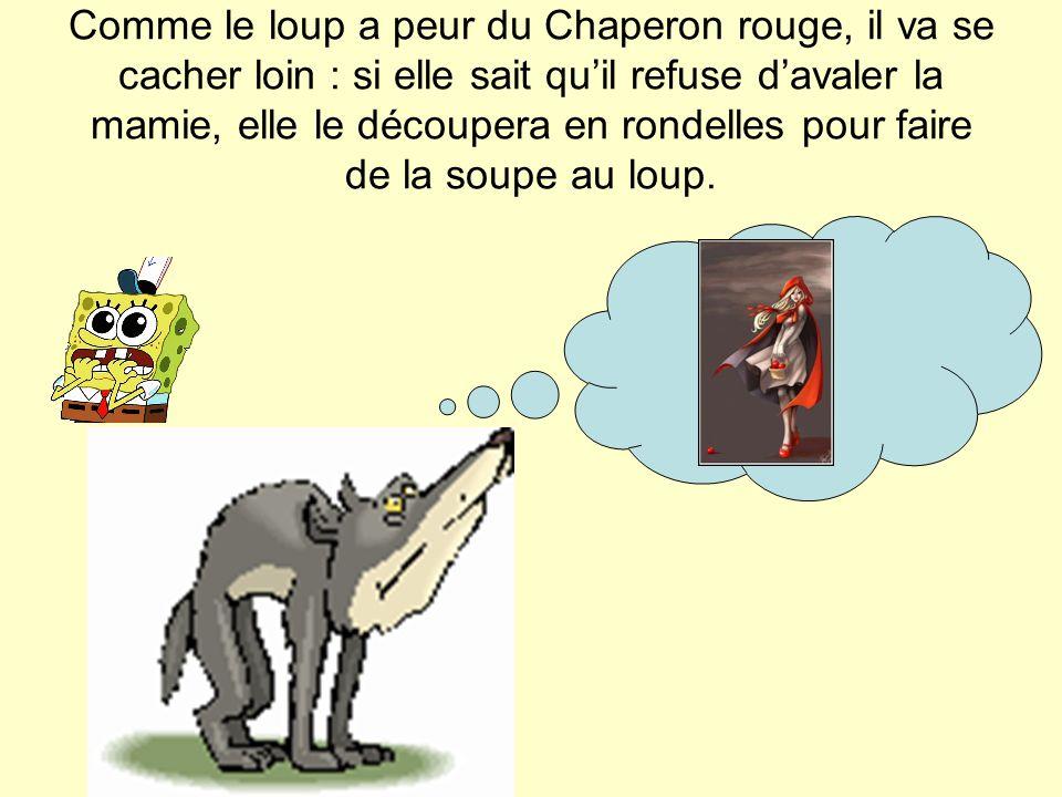 Comme le loup a peur du Chaperon rouge, il va se cacher loin : si elle sait qu'il refuse d'avaler la mamie, elle le découpera en rondelles pour faire de la soupe au loup.