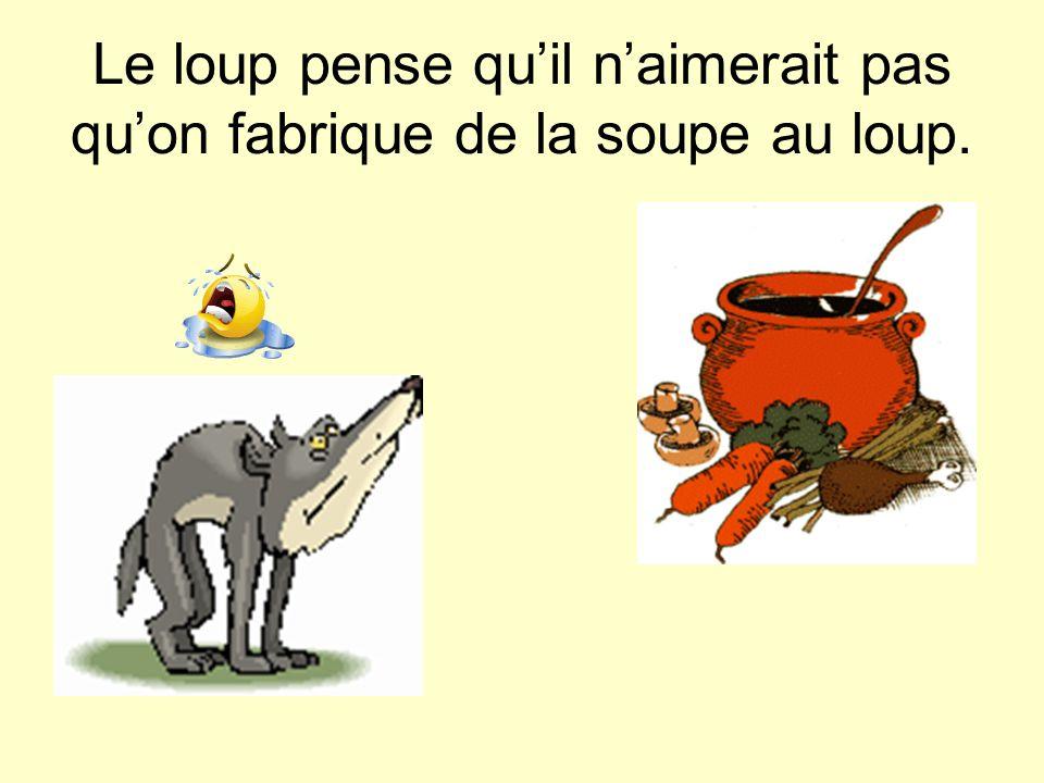 Le loup pense qu'il n'aimerait pas qu'on fabrique de la soupe au loup.