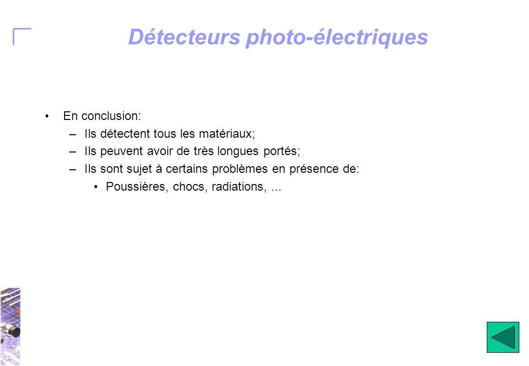55 Détecteurs photo-électriques En conclusion: –Ils détectent tous les matériaux; –Ils peuvent avoir de très longues portés; –Ils sont sujet à certains problèmes en présence de: Poussières, chocs, radiations,...
