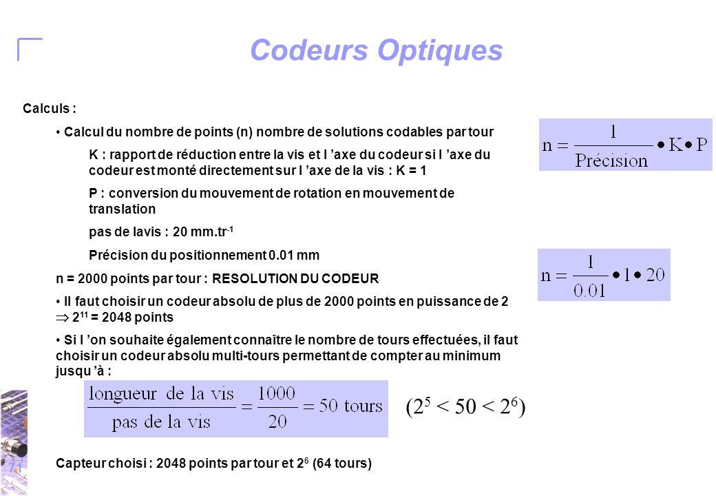 71 Codeurs Optiques Calculs : Calcul du nombre de points (n) nombre de solutions codables par tour K : rapport de réduction entre la vis et l 'axe du codeur si l 'axe du codeur est monté directement sur l 'axe de la vis : K = 1 P : conversion du mouvement de rotation en mouvement de translation pas de lavis : 20 mm.tr -1 Précision du positionnement 0.01 mm n = 2000 points par tour : RESOLUTION DU CODEUR Il faut choisir un codeur absolu de plus de 2000 points en puissance de 2  2 11 = 2048 points Si l 'on souhaite également connaître le nombre de tours effectuées, il faut choisir un codeur absolu multi-tours permettant de compter au minimum jusqu 'à : Capteur choisi : 2048 points par tour et 2 6 (64 tours) (2 5 < 50 < 2 6 )
