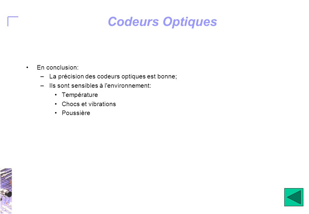 74 Codeurs Optiques En conclusion: –La précision des codeurs optiques est bonne; –Ils sont sensibles à l environnement: Température Chocs et vibrations Poussière