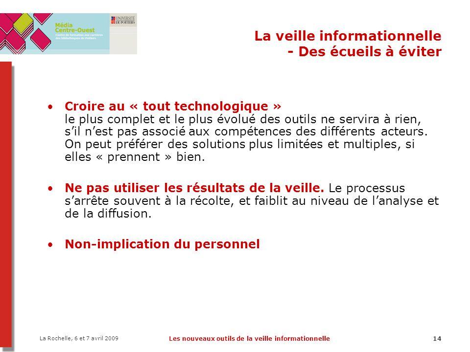 La Rochelle, 6 et 7 avril 2009 Les nouveaux outils de la veille informationnelle14 La veille informationnelle - Des écueils à éviter Croire au « tout