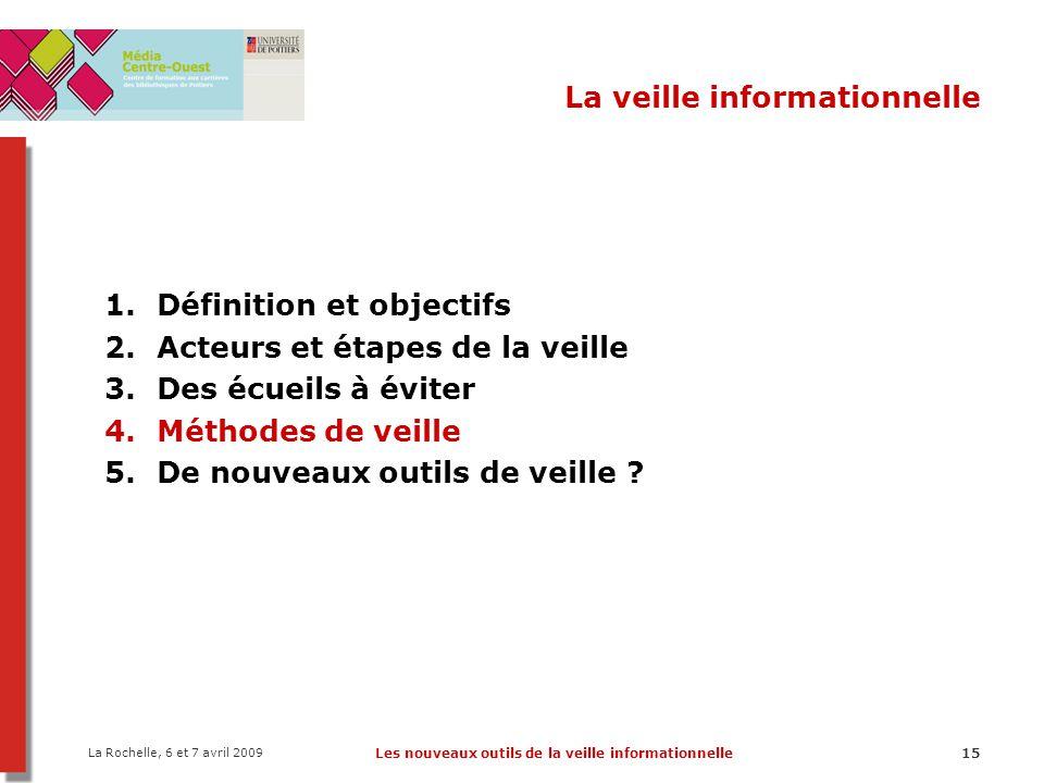 La Rochelle, 6 et 7 avril 2009 Les nouveaux outils de la veille informationnelle15 La veille informationnelle 1.Définition et objectifs 2.Acteurs et é